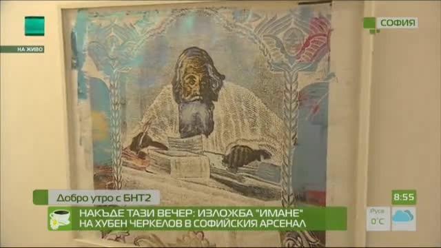 """Накъде тази вечер: Изложба """"Имане"""" на Хубен Черкелов в Софийския арсенал"""