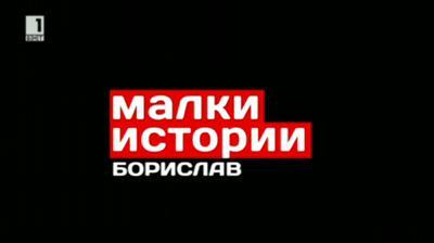 Малки истории - 5 декември 2013: Историята на Борислав
