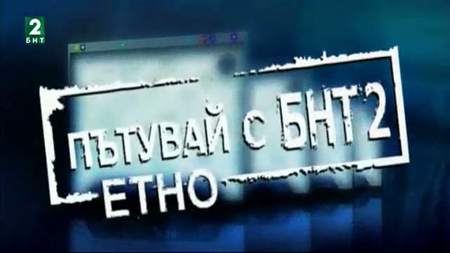 """""""Пътувай с БНТ2: Етно"""" - 9 октомври"""