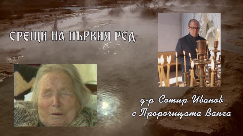 Срещи на първия ред: Д-р Сотир Иванов с Пророчицата Ванга