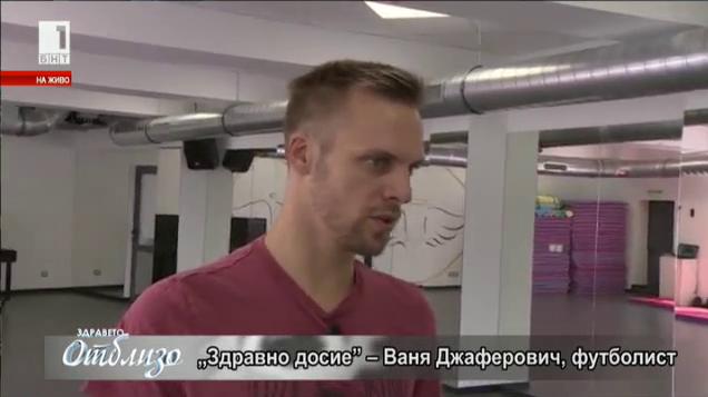 """Здравно досие"": Ваня Джаферович"