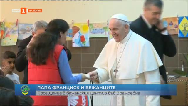 Папа Франциск се срещна с бежанците в центъра във Враждебна