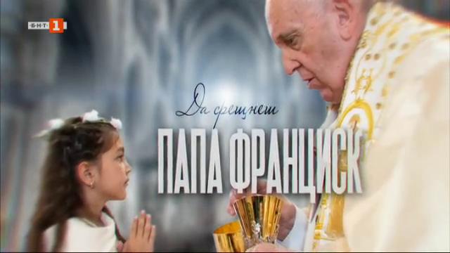 Да срещнеш папа Франциск
