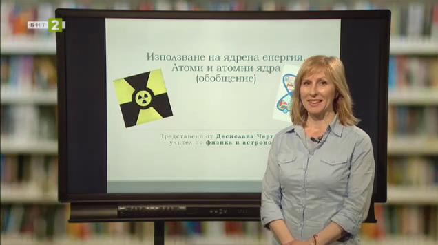 Физика и астрономия 7.клас: Използване на ядрената енергия. Обобщение