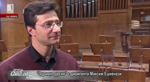 Здравно досие с диригента Максим Ешкенази