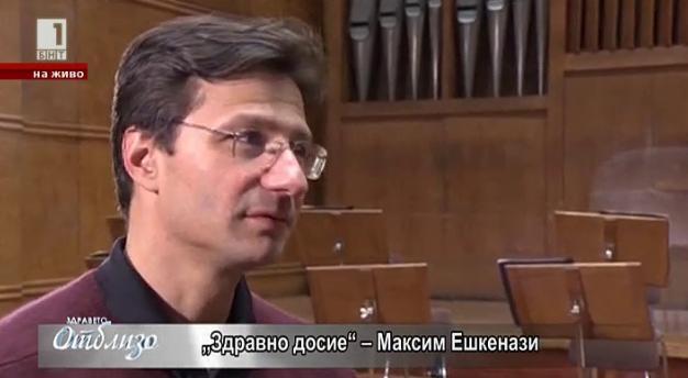 Здравно досие: Максим Ешкенази - част 2